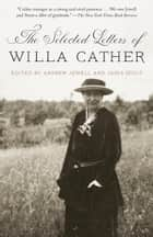 The Selected Letters of Willa Cather ebook by Willa Cather, Andrew Jewell, Janis Stout