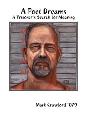 A Poet Dreams - A Prisoner's Search for Meaning ebook by Mark Crawford '079