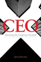 CEO: Mastering the Corporate Pyramid ebook by John Decker
