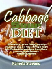 Cabbage Soup Diet: The Nutritious Tips for Cabbage Soup Recipe and Cabbage Soup Diet Recipes for Rapid Weight Loss With Exact Mushroom Soup, Broccoli Soup, or Onion Soup Recipes for a 7-Day Soup Diet ebook by Pamela Stevens