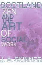 SCOTLAND ZEN and the art of SOCIAL WORK ebook by J.A. Skinner
