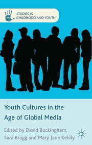 Youth Cultures in the Age of Global Media ebook by Professor David Buckingham,Dr Sara Bragg,Dr Mary Jane Kehily