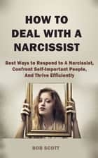 How to Deal with A Narcissist - Best Ways to Respond to A Narcissist, Confront Self-Important People, And Thrive Efficiently ebook by Bob Scott