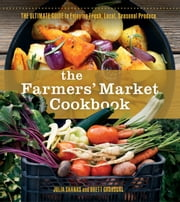 The Farmer's Market Cookbook - The Ultimate Guide to Enjoying Your CSA and Farmers Market Foods ebook by Julia Shanks,Brett Grohsgal
