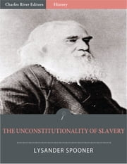 The Unconstitutionality of Slavery (Illustrated Edition) ebook by Lysander Spooner