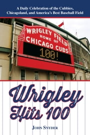 Wrigley Hits 100 - A Daily Celebration of the Cubbies, Chicagoland, and the Best Baseball Field in America ebook by John Snyder