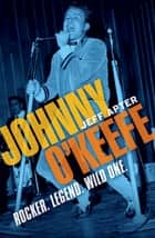 Johnny O'Keefe - Rocker. Legend. Wild One. ebook by Jeff Apter