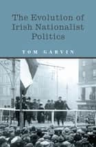 The Evolution of Irish Nationalist Politics - Irish Parties and Irish Politics from the 18th Century to Modern Times ebook by Professor Tom Garvin
