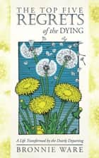 The Top Five Regrets of the Dying - A Life Transformed by the Dearly Departing ebook by Bronnie Ware