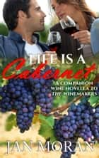 Life is a Cabernet - A Companion Wine Novella to The Winemakers ebook by Jan Moran