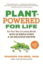 Plant-Powered for Life - Eat Your Way to Lasting Health with 52 Simple Steps and 125 Delicious Recipes ebook by Sharon Palmer RDN