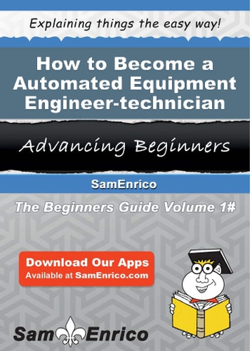 How to Become a Automated Equipment Engineer-technician - How to Become a Automated Equipment Engineer-technician ebook by Lorette Buckley