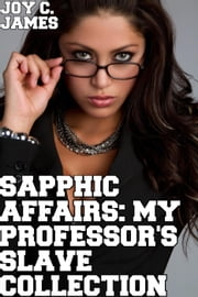 Sapphic Affairs: A Professor's Slave Collection - Sapphic Affairs: Professor's Slave, #6 ebook by Joy C. James