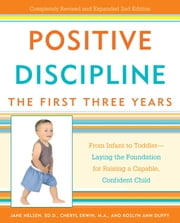 Positive Discipline: The First Three Years - From Infant to Toddler--Laying the Foundation for Raising a Capable, Confident Child ebook by Jane Nelsen, Ed.D.,Cheryl Erwin,Roslyn Ann Duffy