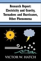 Research Report: Electricity and Gravity, Tornadoes and Hurricanes, Other Phenomena ebook by Victor W. Hatch