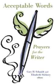 Acceptable Words - Prayers for the Writer ebook by Gary Schmidt,Elizabeth Stickney