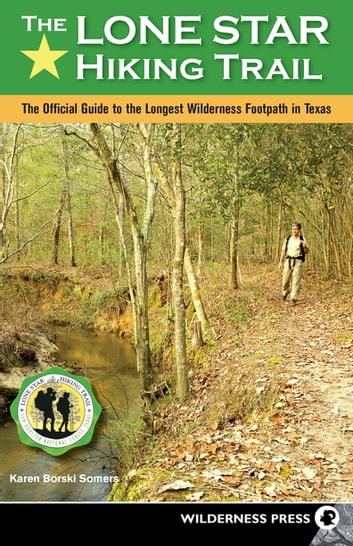 The Lone Star Hiking Trail - The Official Guide to the Longest Wilderness Footpath in Texas ebook by Karen Somers