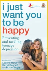 I Just Want You To Be Happy - Preventing and tackling teenage depression ebook by Leanne Rowe and David Bennett Bruce Tonge