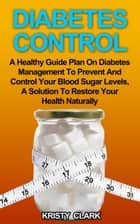 Diabetes Control - A Healthy Guide Plan On Diabetes Management To Prevent And Control Your Blood Sugar Levels, A Solution To Restore Your Health Naturally. ebook by Kristy Clark