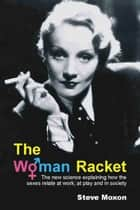 The Woman Racket - The New Science Explaining How Sexes Relate at Work, at Play and in Society ebook by Steve Moxon