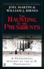 The Haunting of the Presidents - A Paranormal History of the U.S. Presidency ebook by Joel Martin, William J. Birnes