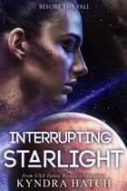 Interrupting Starlight - Before The Fall, #1 ebook by Kyndra Hatch