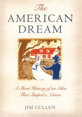 The American Dream: A Short History of an Idea that Shaped a Nation ebook by Jim Cullen