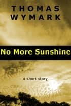 No More Sunshine - A Short Story ebook by Thomas Wymark