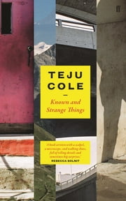 Known and Strange Things ebook by Teju Cole