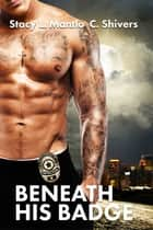 Beneath His Badge ebook by Stacy L. Mantlo, C. Shivers