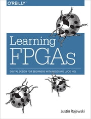 Learning FPGAs - Digital Design for Beginners with Mojo and Lucid HDL ebook by Justin Rajewski