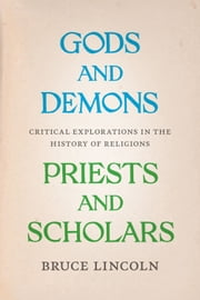 Gods and Demons, Priests and Scholars - Critical Explorations in the History of Religions ebook by Bruce Lincoln