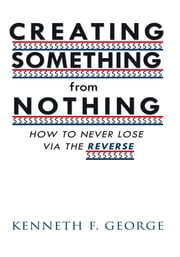 CREATING SOMETHING from NOTHING - HOW TO NEVER LOSE VIA THE REVERSE ebook by Kenneth F. George