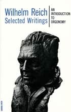Selected Writings - An Introduction to Orgonomy ebook by Wilhelm Reich