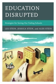 Education Disrupted - Strategies for Saving Our Failing Schools ebook by Les Stein,Alex Stein,Jessica Stein