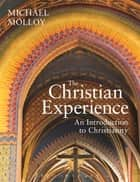 The Christian Experience - An Introduction to Christianity ebook by Michael Molloy