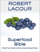 Superfood Bible: What You Need to Know About Superfoods ebook by Robert Lacour