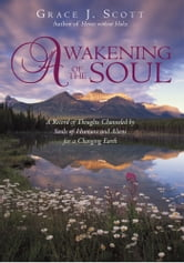 Awakening of the Soul - A Record of Thoughts Channeled by Souls of Humans and Aliens for a Changing Earth ebook by Grace J. Scott