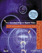 Five Essential Steps in Digital Video: A DV Moviemaker's Tricks of the Trade ebook by Ohio, Denise