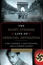 The Short, Strange Life of Herschel Grynszpan: A Boy Avenger, a Nazi Diplomat, and a Murder in Paris ebook by Jonathan Kirsch