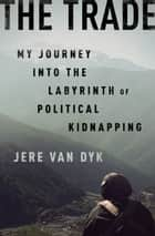 The Trade - My Journey into the Labyrinth of Political Kidnapping ebook by