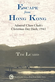 Escape from Hong Kong - Admiral Chan Chak's Christmas Day Dash, 1941 ebook by Tim Luard