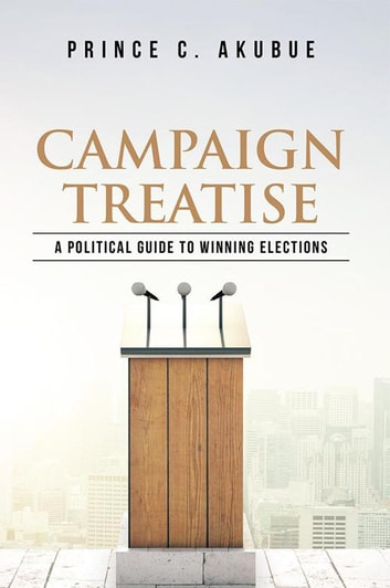 Campaign Treatise - A Political Guide to Winning Elections ebook by Prince C. Akubue