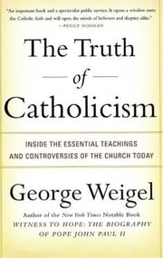 The Truth of Catholicism - Inside the Essential Teachings and Controversies of the Church Today ebook by George Weigel