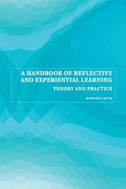 A Handbook of Reflective and Experiential Learning - Theory and Practice ebook by Jennifer A. Moon
