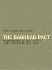 The Baghdad Pact - Anglo-American Defence Policies in the Middle East, 1950-59 ebook by Behcet Kemal Yesilbursa