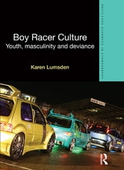 Boy Racer Culture - Youth, Masculinity and Deviance ebook by Karen Lumsden