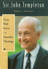 Sir John Templeton: From Wall Street To Humility ebook by Hermann, Robert L.