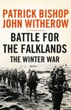 Battle for the Falklands: The Winter War ebook by Patrick Bishop, John Witherow