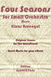 Four Seasons for Small Orchestra Music - Original Scores to the Soundtrack - Sheet Music for Your eBook ebook by Klaus Bruengel,Klaus Bruengel